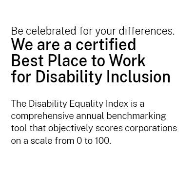 Be celebrated for your differences. We are a certified Best Place to Work  for Disability Inclusion  The Disability Equality Index is a comprehensive annual benchmarking  tool that objectively scores corporations on a scale from 0 to 100.