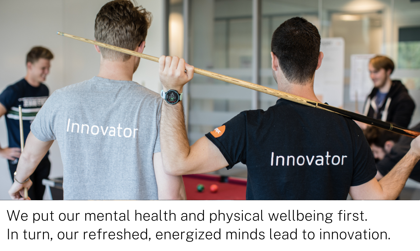 Weput our mental health and physical wellbeing first.  In turn, our refreshed, energized minds lead to innovation.