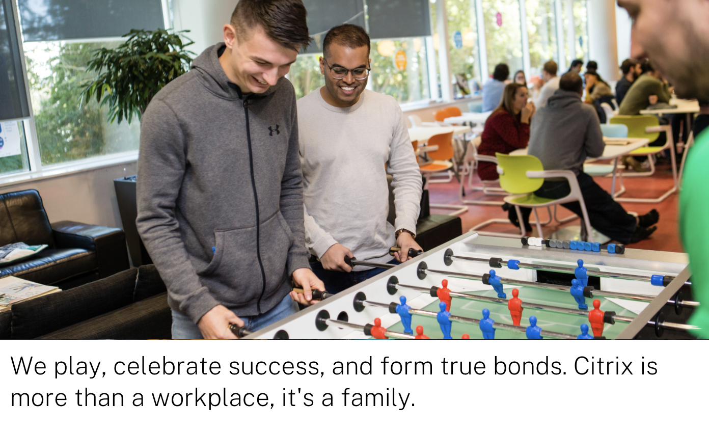 We play, celebrate success, and form true bonds. Citrix is more than a workplace, it's a family.