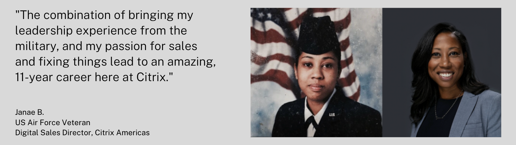 """""""The combination of bringing my leadership experience from the military, and my passion for sales and fixing things lead to an amazing, 11-year career here at Citrix. - Janae B. US Air Force Veteran & Digital Sales Director"""