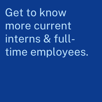 Get to know more current interns and full time employees