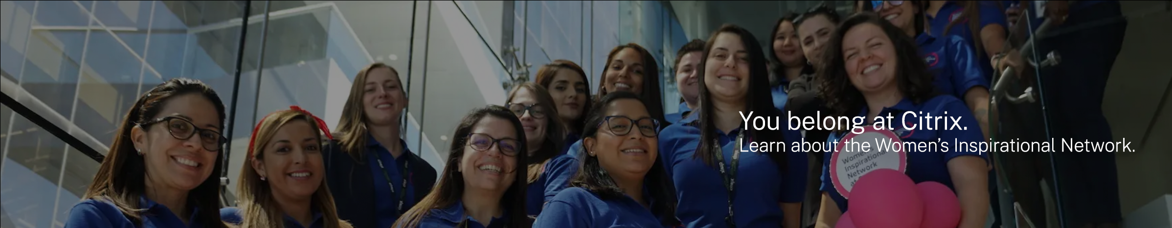 You belong at Citrix. Learn about the Women's Inspirational Network
