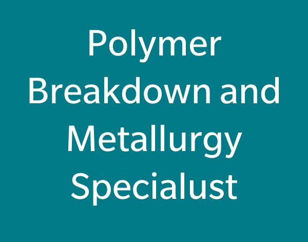 Polymer Breakdown & Metallurgy Specialist