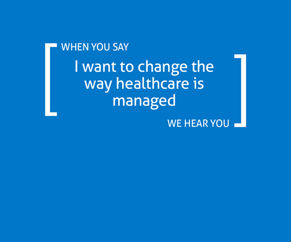 When you say you want to change the way healthcare is managed, we hear you