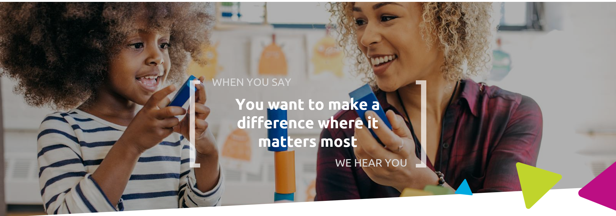 When you say you want to make a difference where it matters most, we hear you