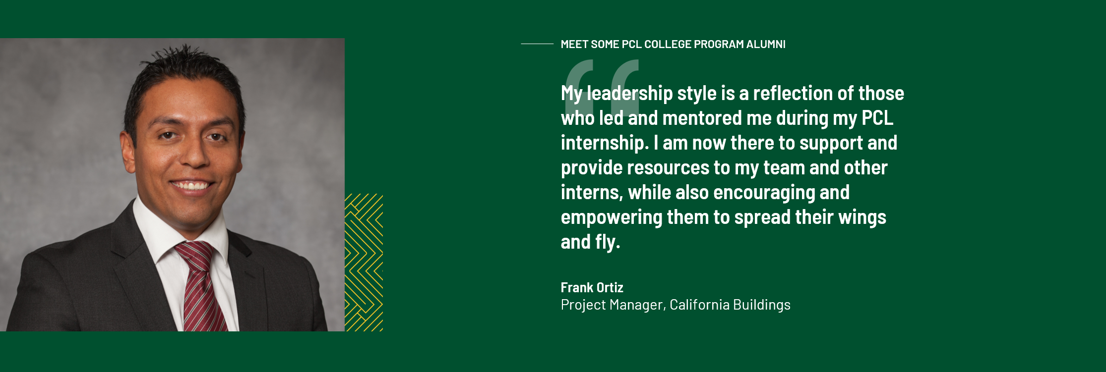 "Meet some PCL College Program Alumni. ""My leadership style is a reflection of those who led and mentored me during my PCL internship. I am now there to support and provide resources to my team and other interns, while also encouraging and empowering them to spread their wings and fly"" Frank Ortiz, Project Manager, California Buildings"