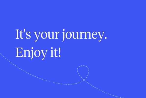 It's your journey. Enjoy it!