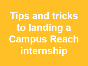 """Image that reads, """"Tips and tricks to landing a Campus Reach internship"""""""